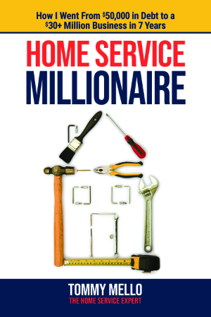 Home Service Millionaire: How I Went from $50,000 in Debt to a $30+ Million Business in 7 Years by Tommy Mello