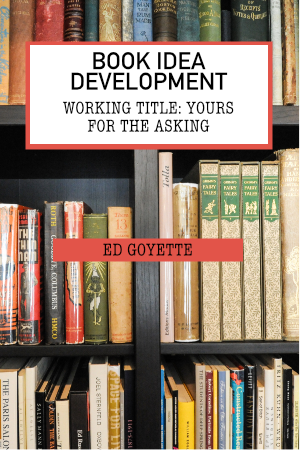 Book Idea Development: Yours For the Asking by Ed Goyette